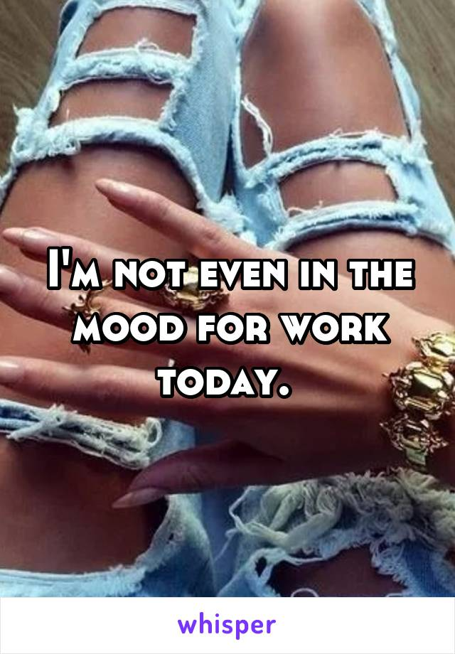I'm not even in the mood for work today.
