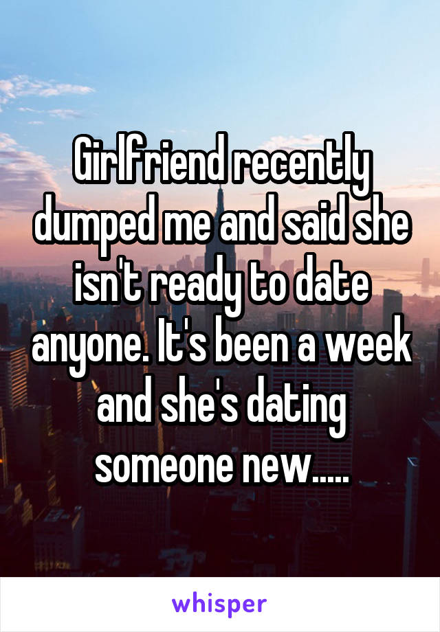 Girlfriend recently dumped me and said she isn't ready to date anyone. It's been a week and she's dating someone new.....