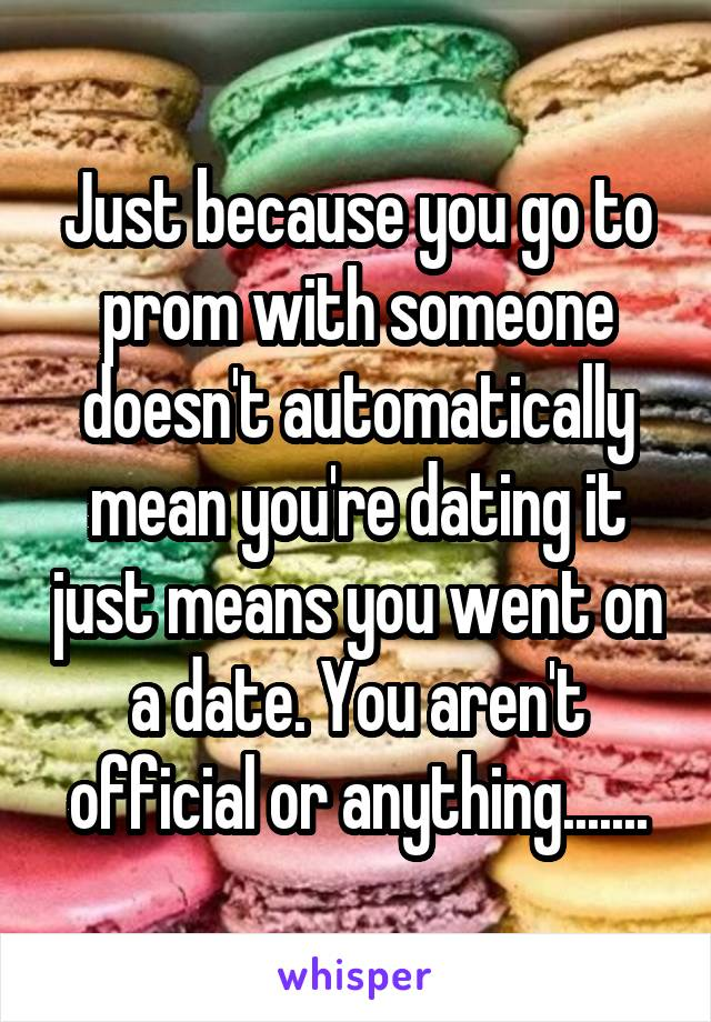 Just because you go to prom with someone doesn't automatically mean you're dating it just means you went on a date. You aren't official or anything.......