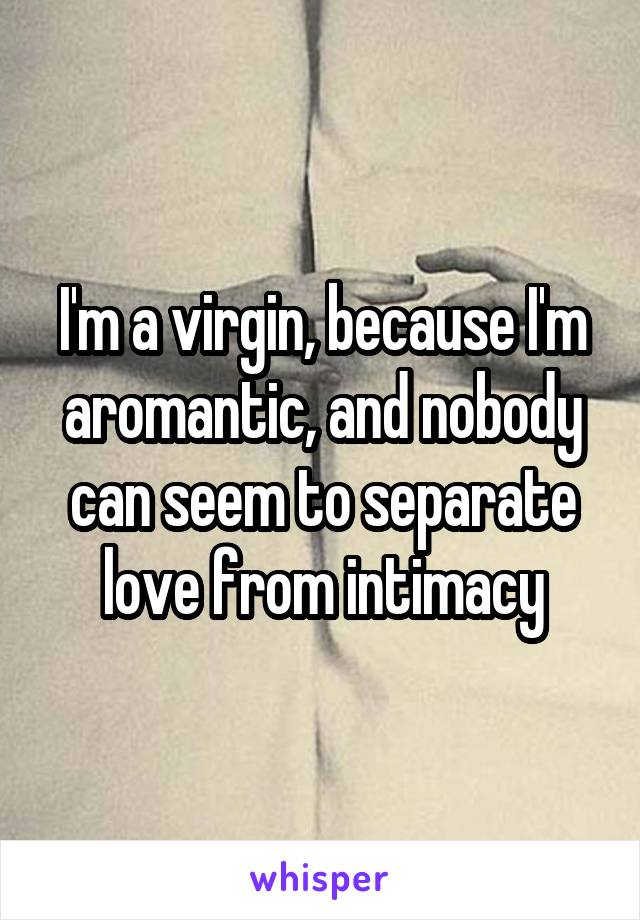 I'm a virgin, because I'm aromantic, and nobody can seem to separate love from intimacy