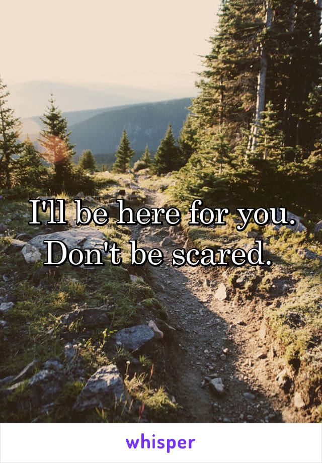 I'll be here for you. Don't be scared.