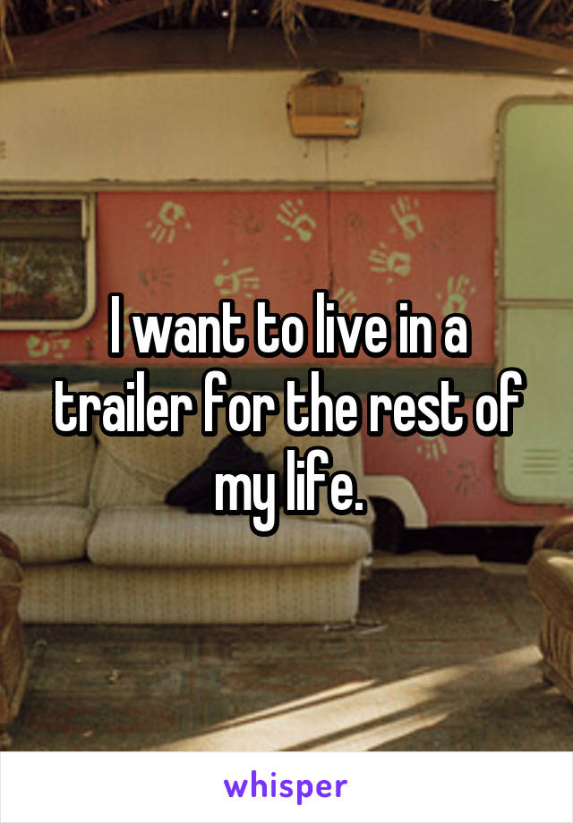 I want to live in a trailer for the rest of my life.