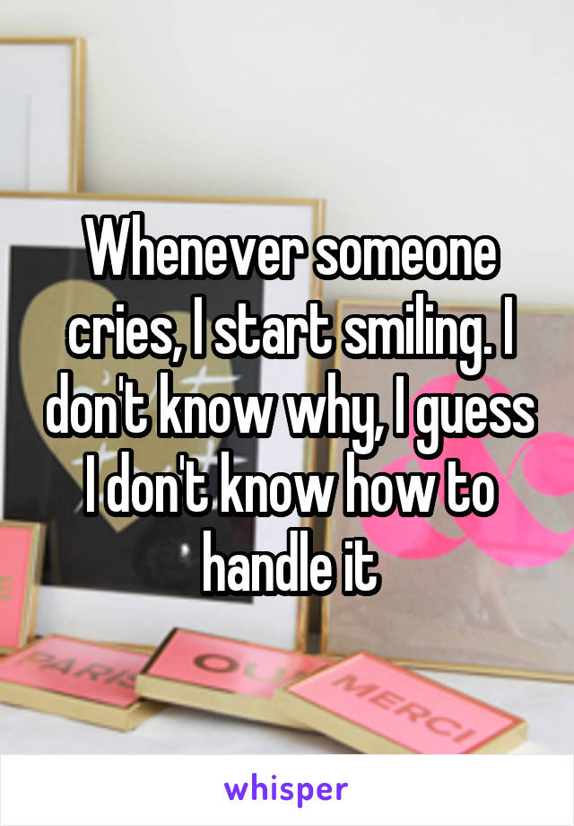 Whenever someone cries, I start smiling. I don't know why, I guess I don't know how to handle it