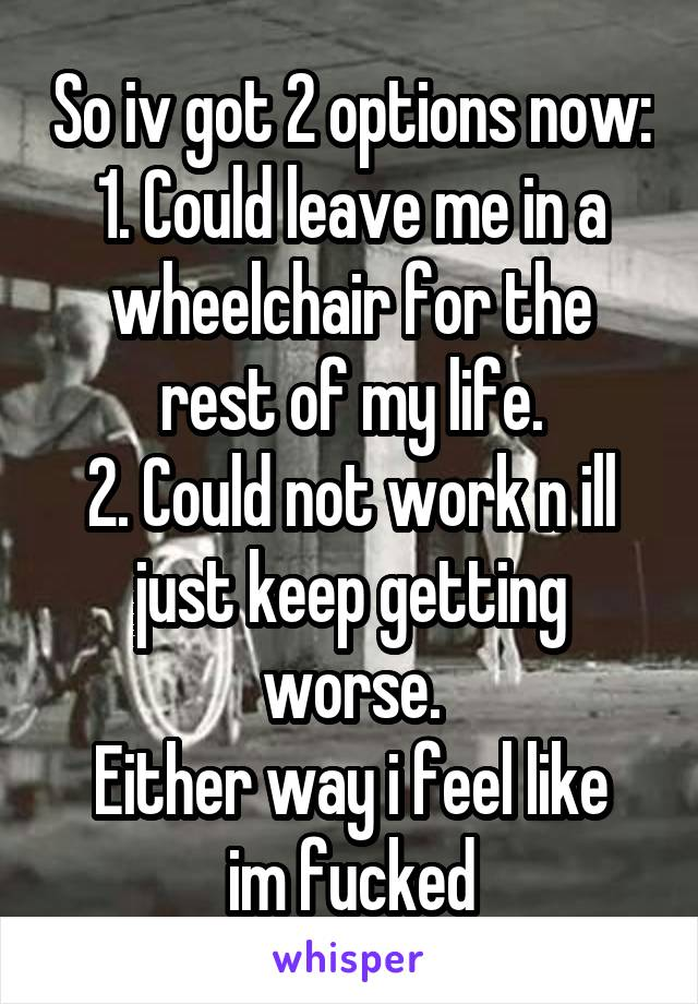 So iv got 2 options now: 1. Could leave me in a wheelchair for the rest of my life. 2. Could not work n ill just keep getting worse. Either way i feel like im fucked