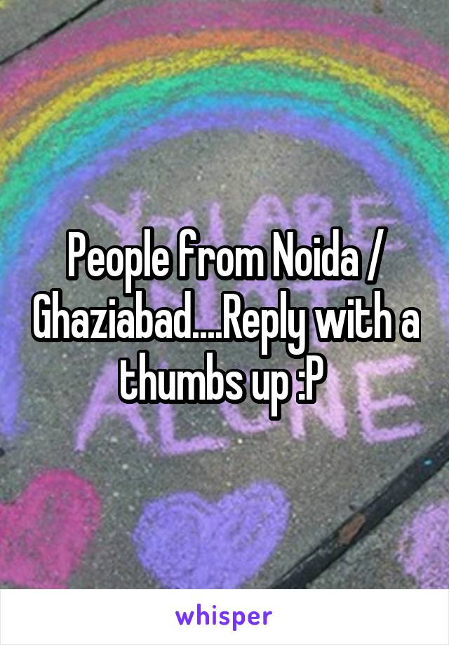 People from Noida / Ghaziabad....Reply with a thumbs up :P