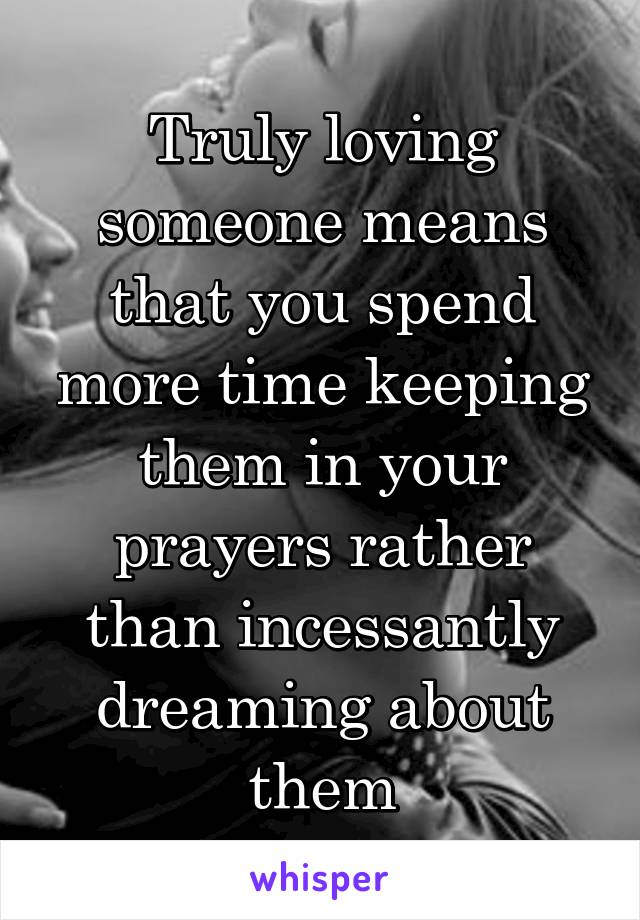 Truly loving someone means that you spend more time keeping them in your prayers rather than incessantly dreaming about them