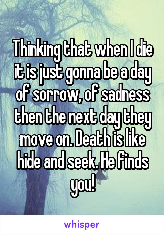 Thinking that when I die it is just gonna be a day of sorrow, of sadness then the next day they move on. Death is like hide and seek. He finds you!