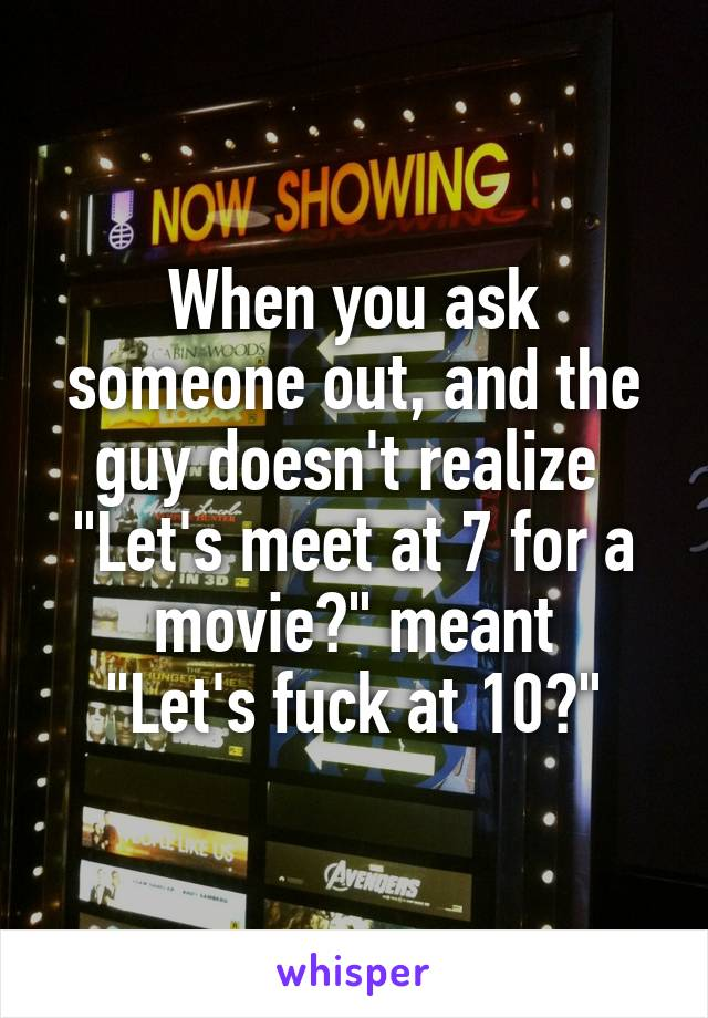 "When you ask someone out, and the guy doesn't realize  ""Let's meet at 7 for a movie?"" meant ""Let's fuck at 10?"""