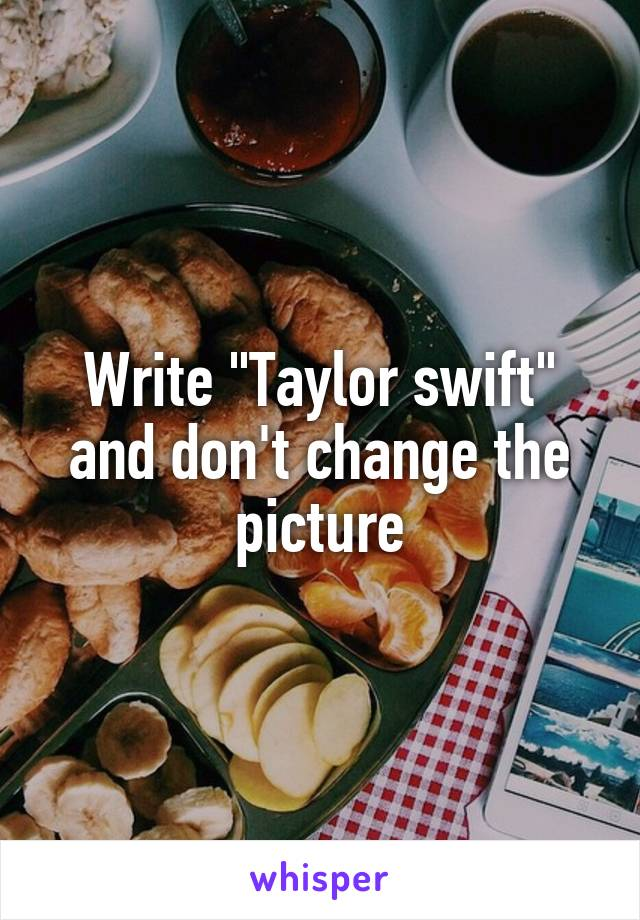 "Write ""Taylor swift"" and don't change the picture"