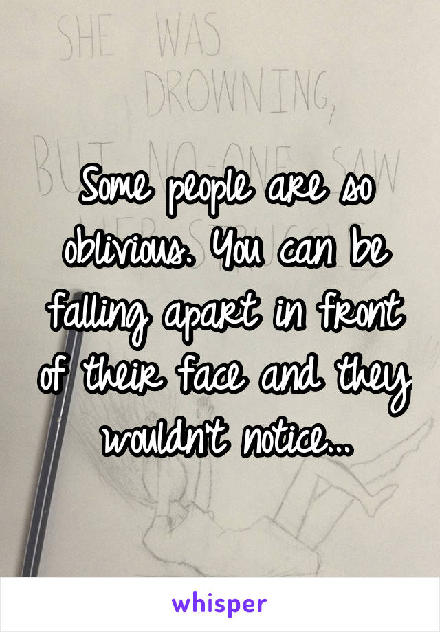 Some people are so oblivious. You can be falling apart in front of their face and they wouldn't notice...