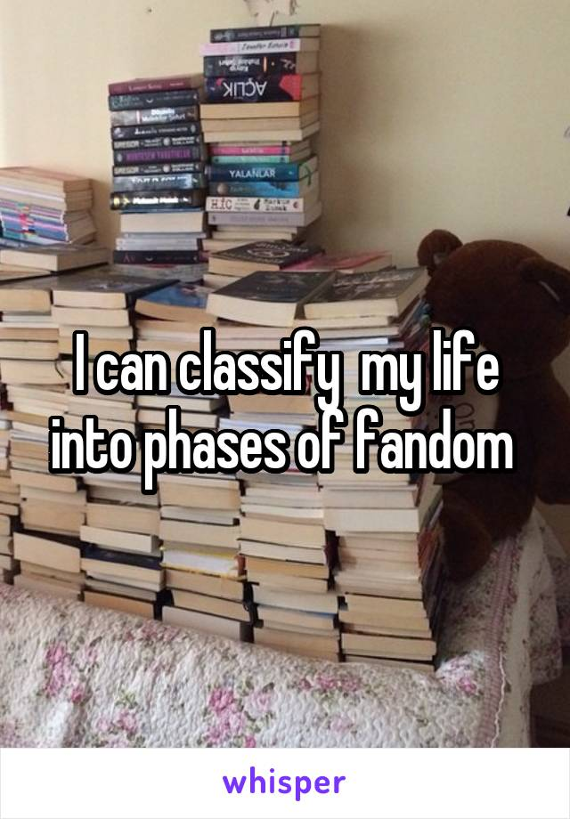 I can classify  my life into phases of fandom