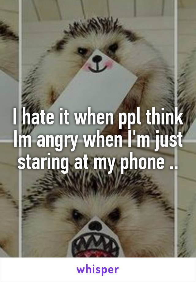 I hate it when ppl think Im angry when I'm just staring at my phone ..