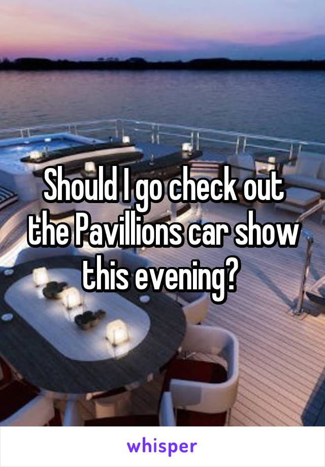 Should I go check out the Pavillions car show this evening?