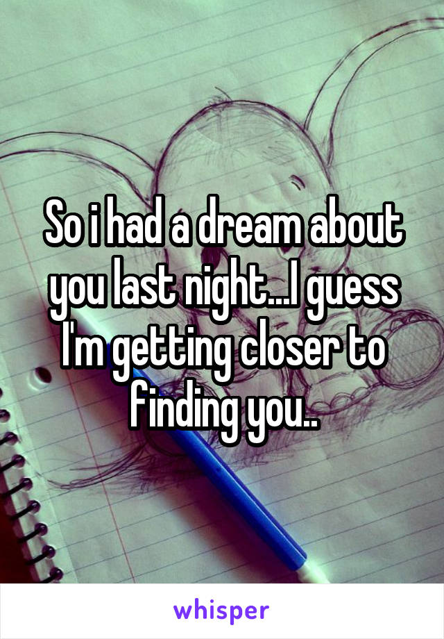So i had a dream about you last night...I guess I'm getting closer to finding you..