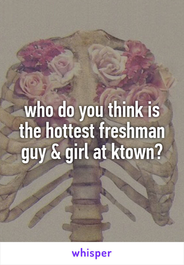 who do you think is the hottest freshman guy & girl at ktown?