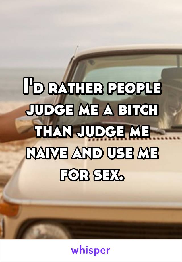 I'd rather people judge me a bitch than judge me naive and use me for sex.