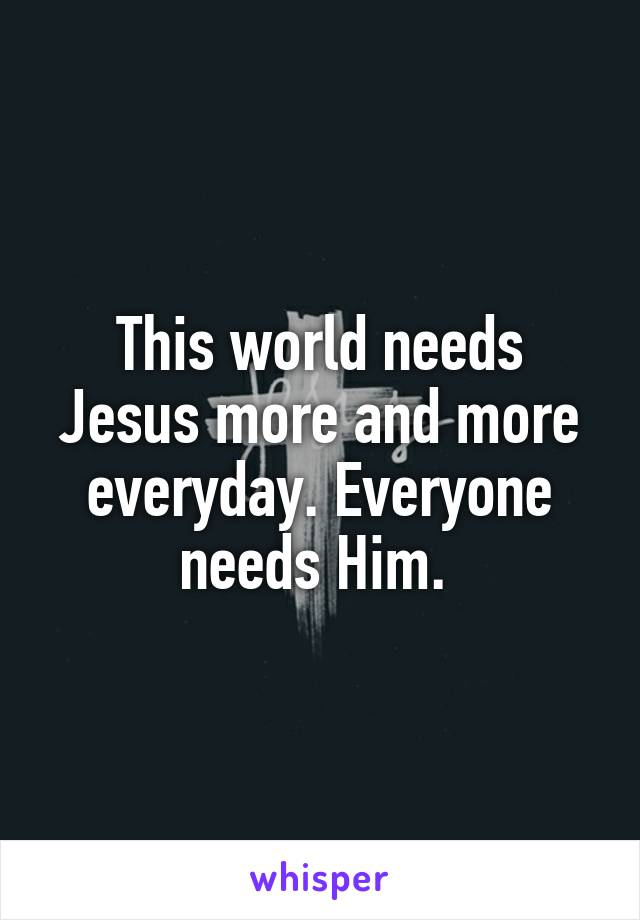 This world needs Jesus more and more everyday. Everyone needs Him.