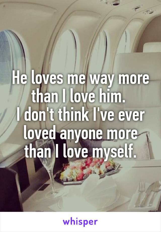 He loves me way more than I love him.  I don't think I've ever loved anyone more than I love myself.