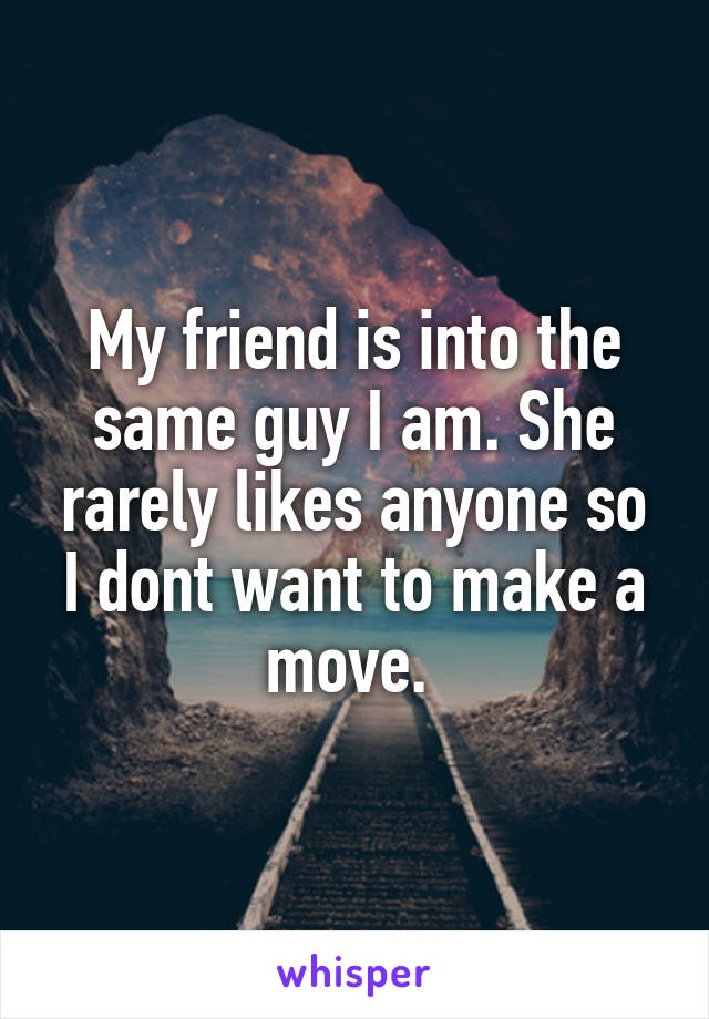 My friend is into the same guy I am. She rarely likes anyone so I dont want to make a move.