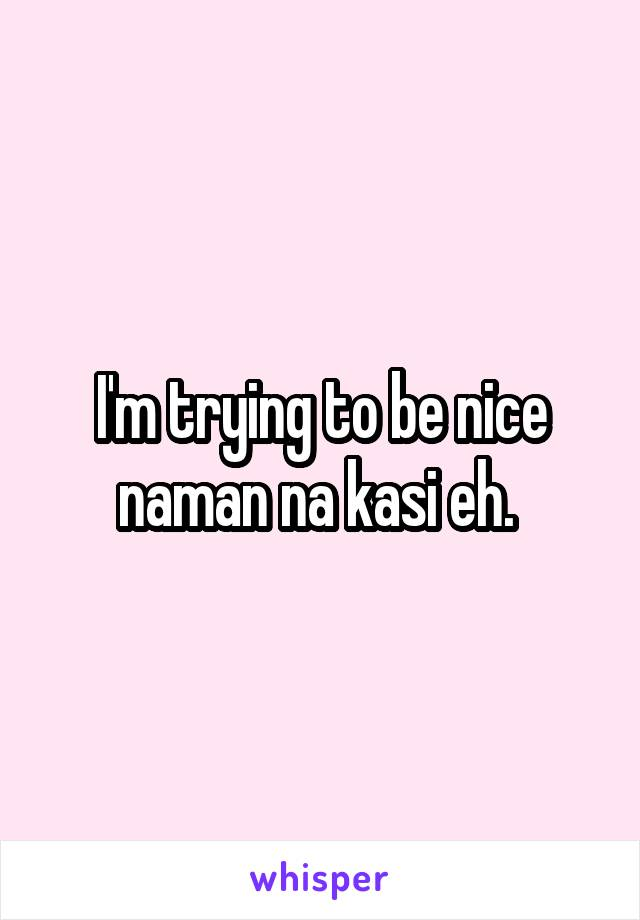 I'm trying to be nice naman na kasi eh.