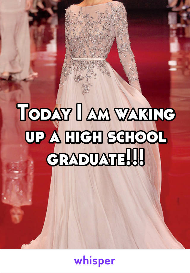 Today I am waking up a high school graduate!!!