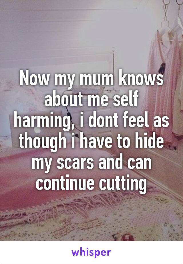Now my mum knows about me self harming, i dont feel as though i have to hide my scars and can continue cutting