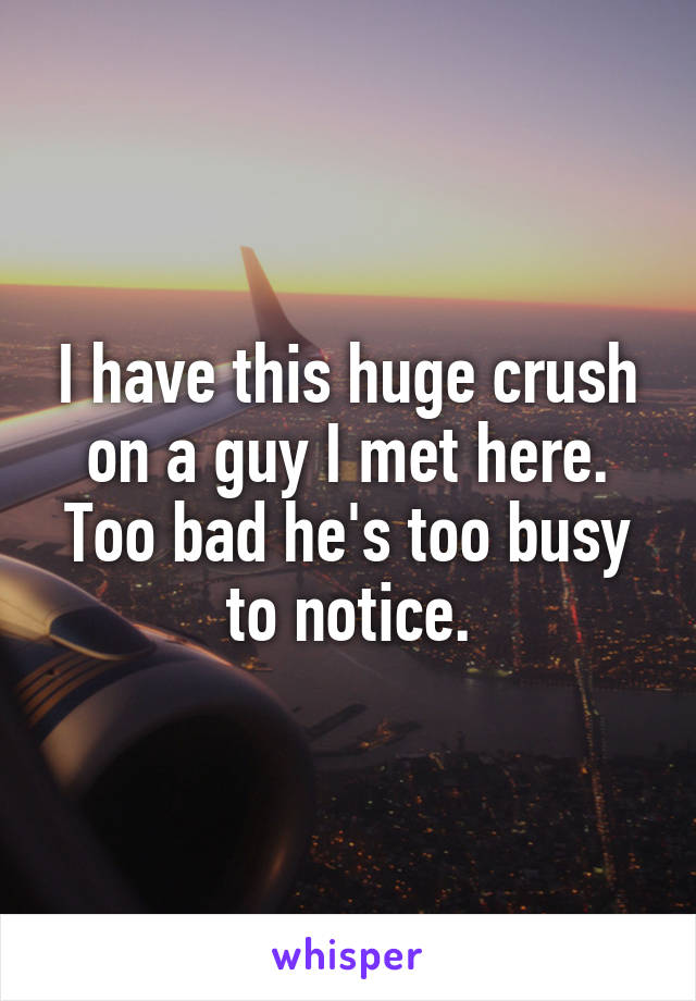 I have this huge crush on a guy I met here. Too bad he's too busy to notice.