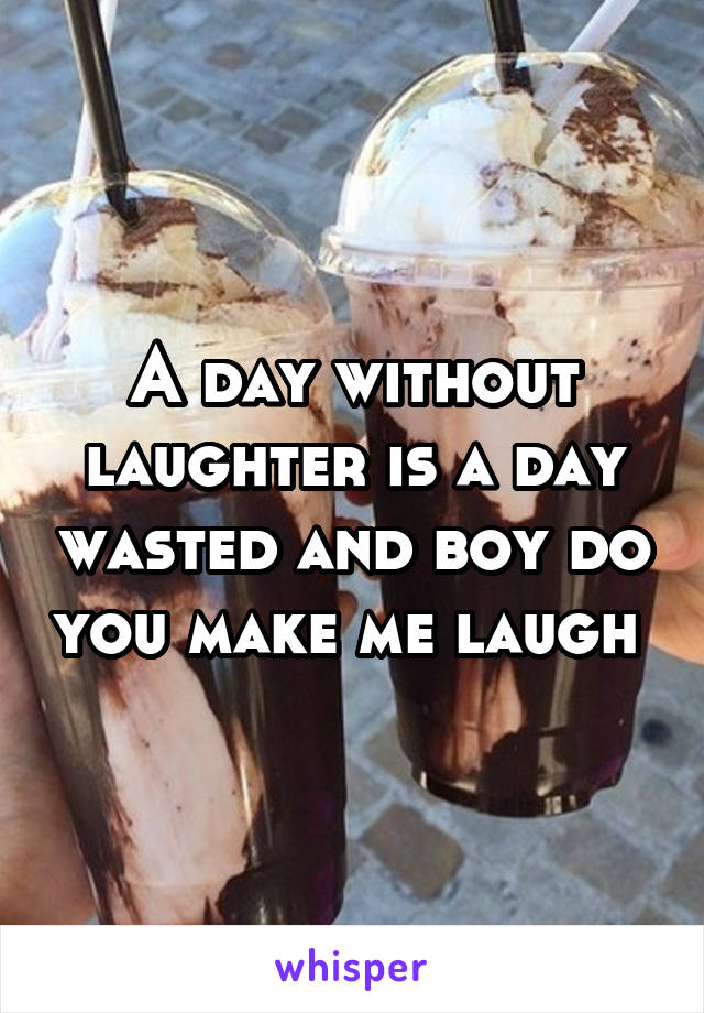 A day without laughter is a day wasted and boy do you make me laugh