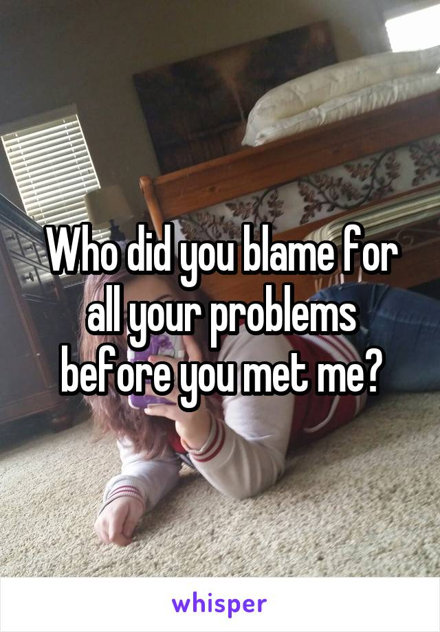 Who did you blame for all your problems before you met me?