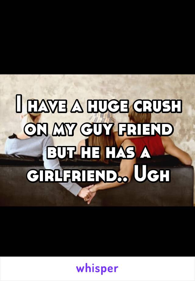 I have a huge crush on my guy friend but he has a girlfriend.. Ugh
