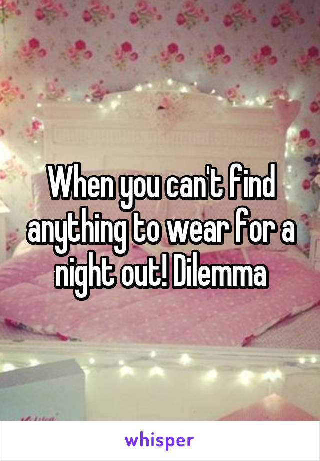 When you can't find anything to wear for a night out! Dilemma