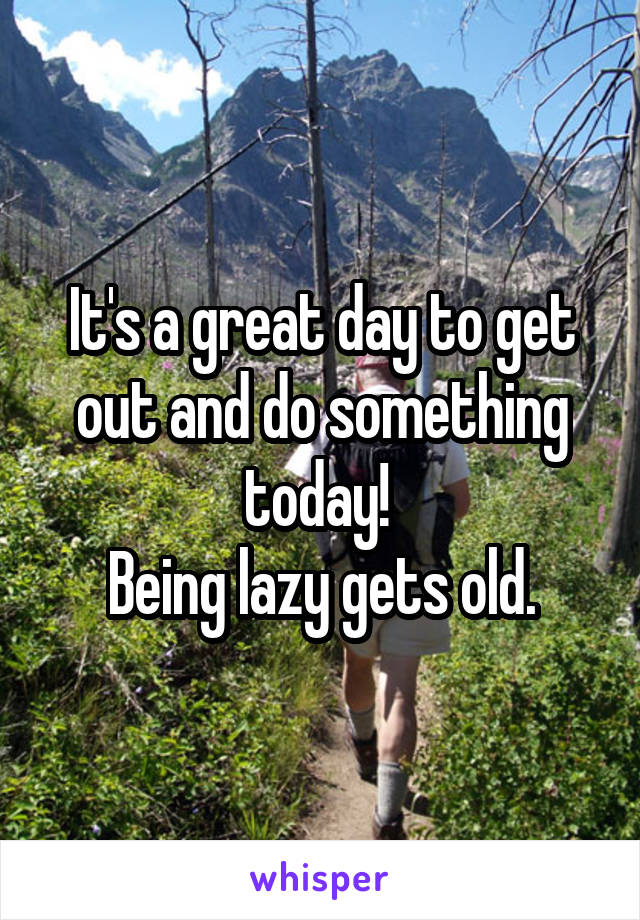 It's a great day to get out and do something today!  Being lazy gets old.