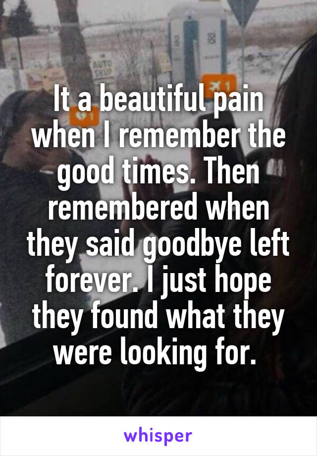 It a beautiful pain when I remember the good times. Then remembered when they said goodbye left forever. I just hope they found what they were looking for.