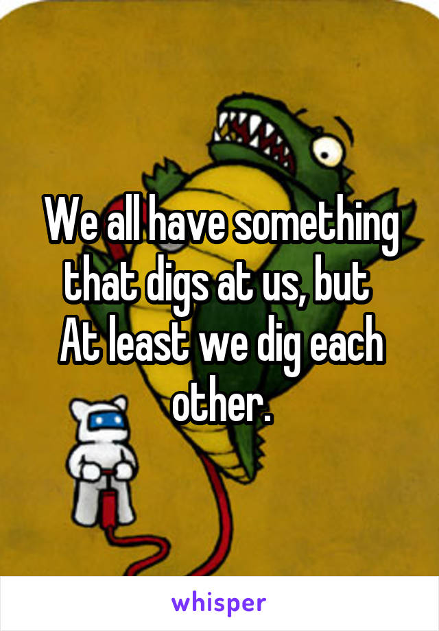 We all have something that digs at us, but  At least we dig each other.