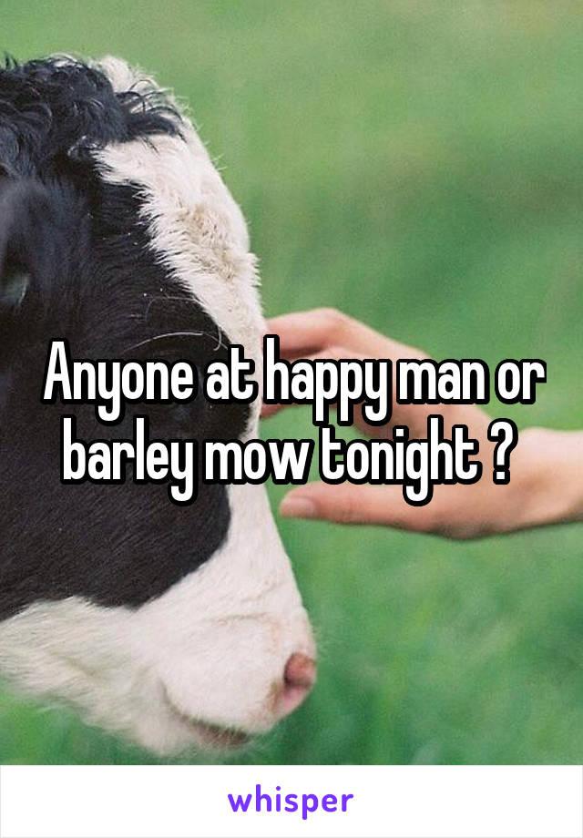 Anyone at happy man or barley mow tonight ?