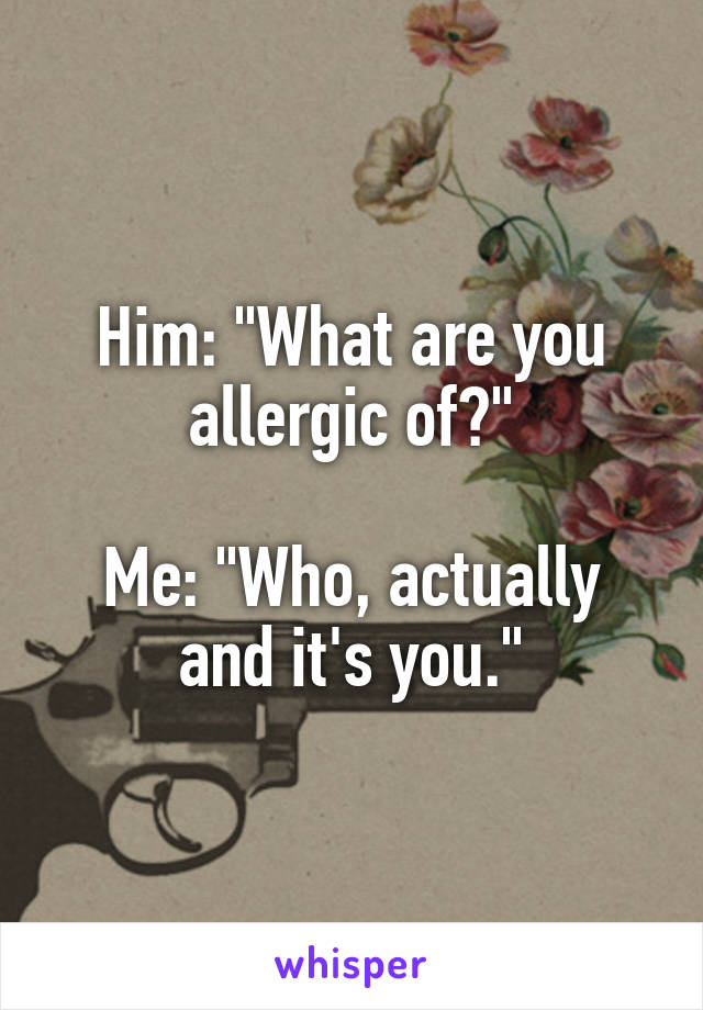"Him: ""What are you allergic of?""  Me: ""Who, actually and it's you."""