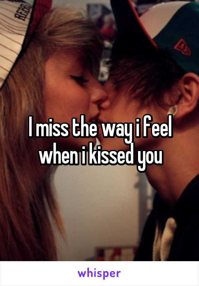 I miss the way i feel when i kissed you
