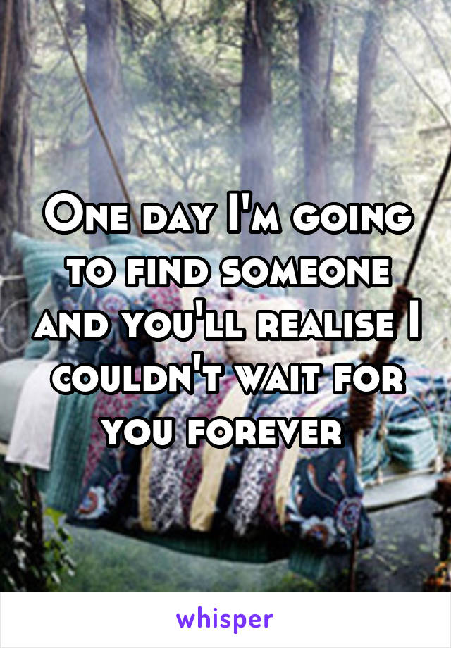 One day I'm going to find someone and you'll realise I couldn't wait for you forever