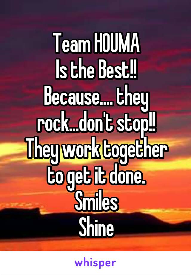 Team HOUMA Is the Best!! Because.... they rock...don't stop!! They work together to get it done. Smiles Shine
