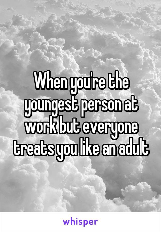 When you're the youngest person at work but everyone treats you like an adult