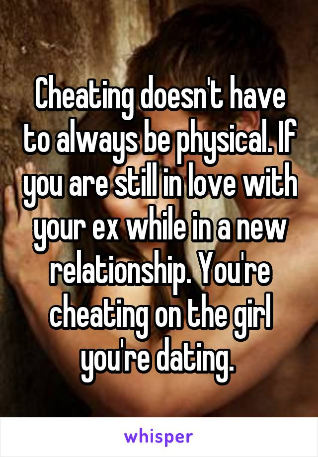 Cheating doesn't have to always be physical. If you are still in love with your ex while in a new relationship. You're cheating on the girl you're dating.