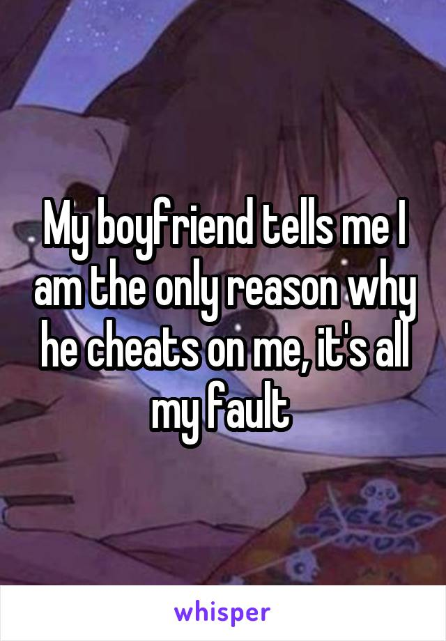 My boyfriend tells me I am the only reason why he cheats on me, it's all my fault