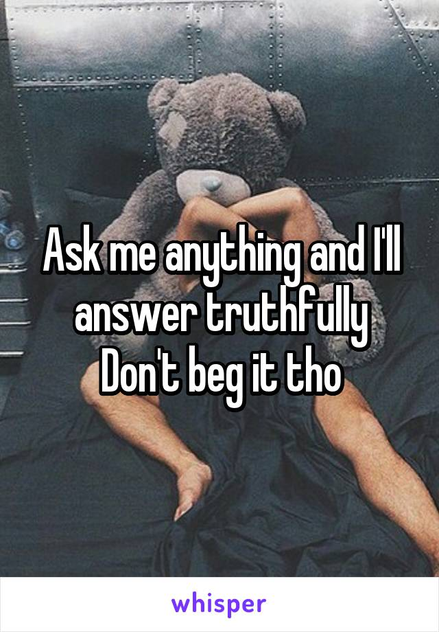 Ask me anything and I'll answer truthfully Don't beg it tho