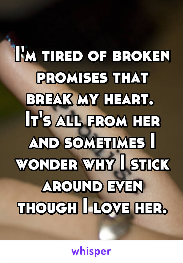 I'm tired of broken promises that break my heart.  It's all from her and sometimes I wonder why I stick around even though I love her.