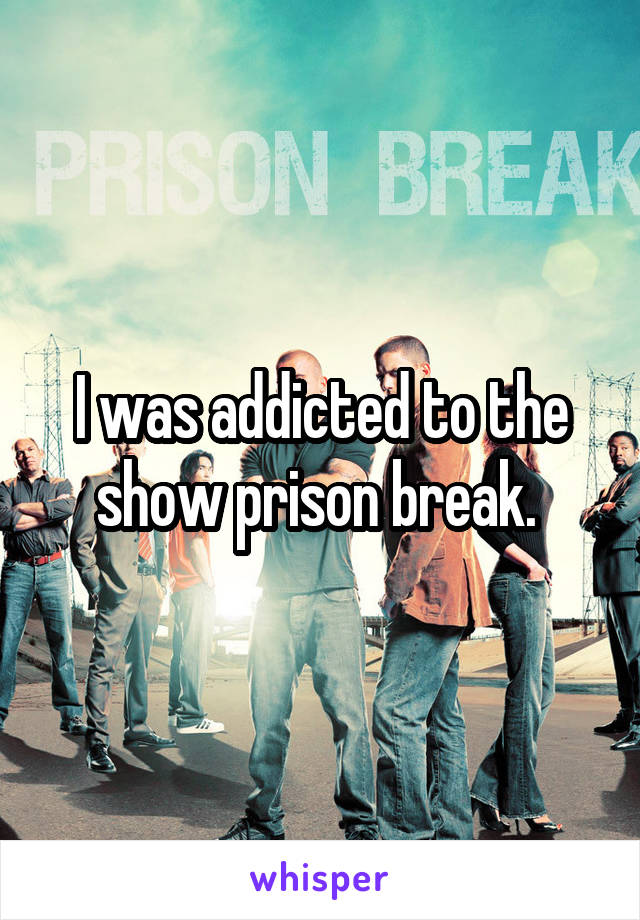 I was addicted to the show prison break.