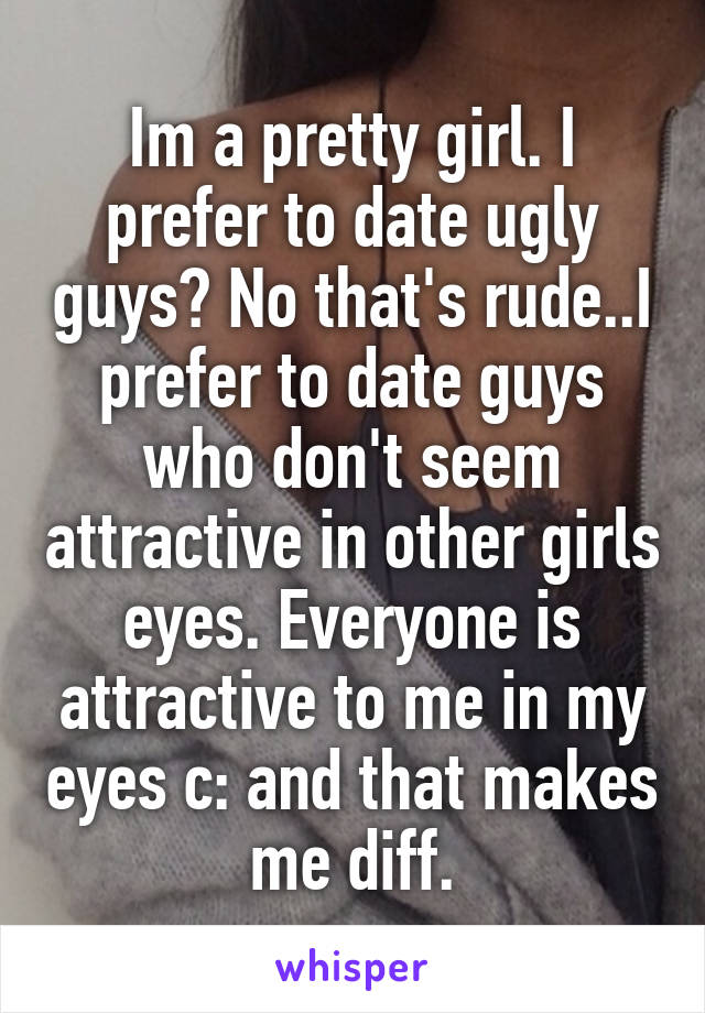 Im a pretty girl. I prefer to date ugly guys? No that's rude..I prefer to date guys who don't seem attractive in other girls eyes. Everyone is attractive to me in my eyes c: and that makes me diff.