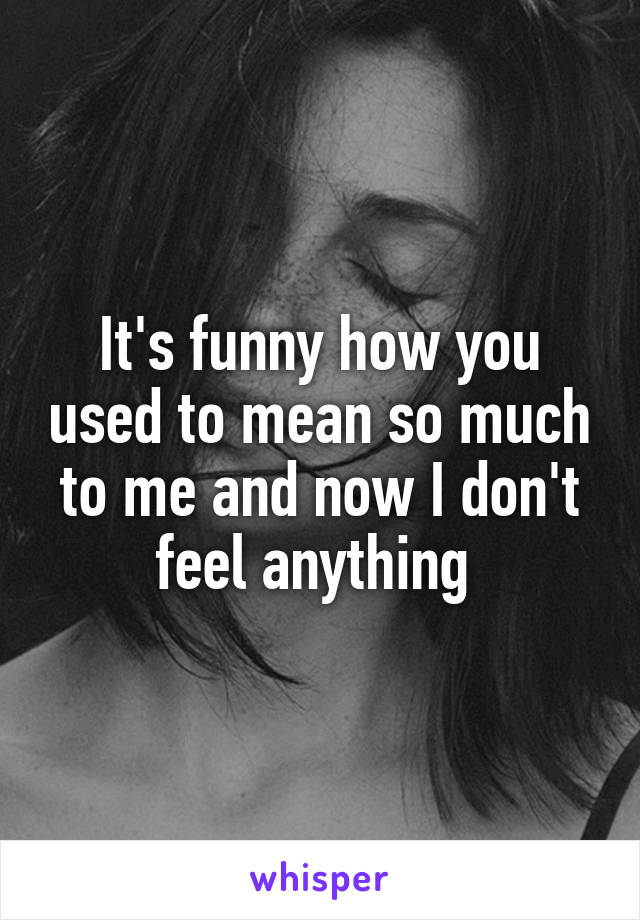 It's funny how you used to mean so much to me and now I don't feel anything