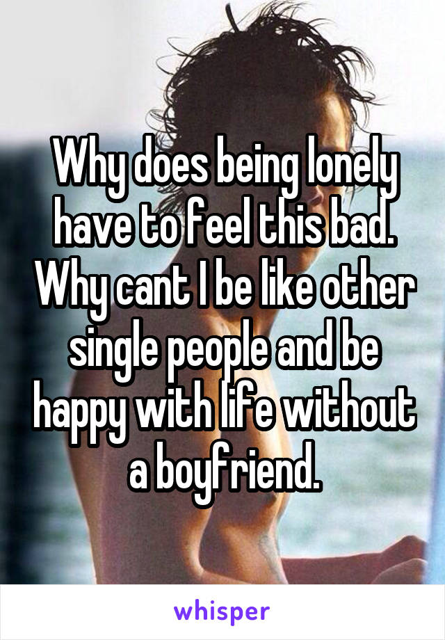 Why does being lonely have to feel this bad. Why cant I be like other single people and be happy with life without a boyfriend.