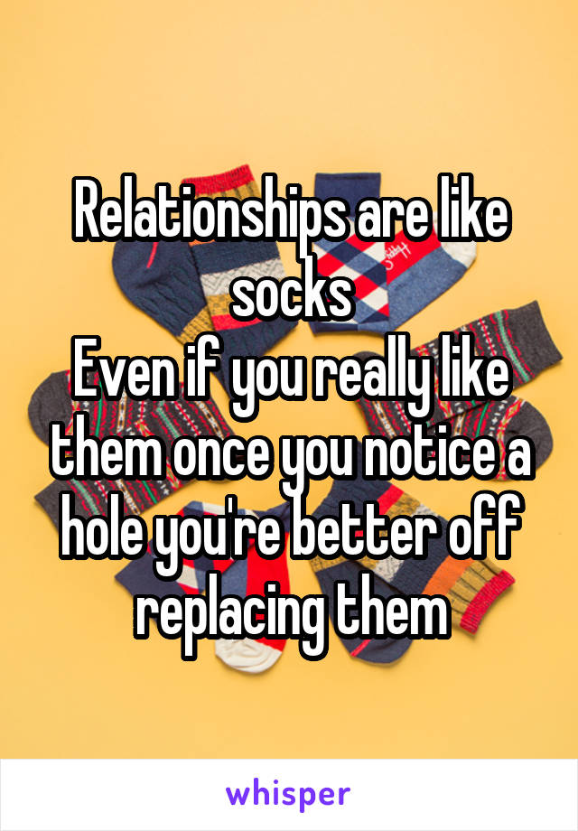 Relationships are like socks Even if you really like them once you notice a hole you're better off replacing them