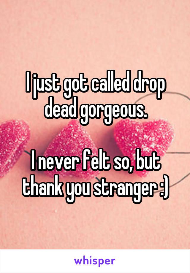 I just got called drop dead gorgeous.  I never felt so, but thank you stranger :)